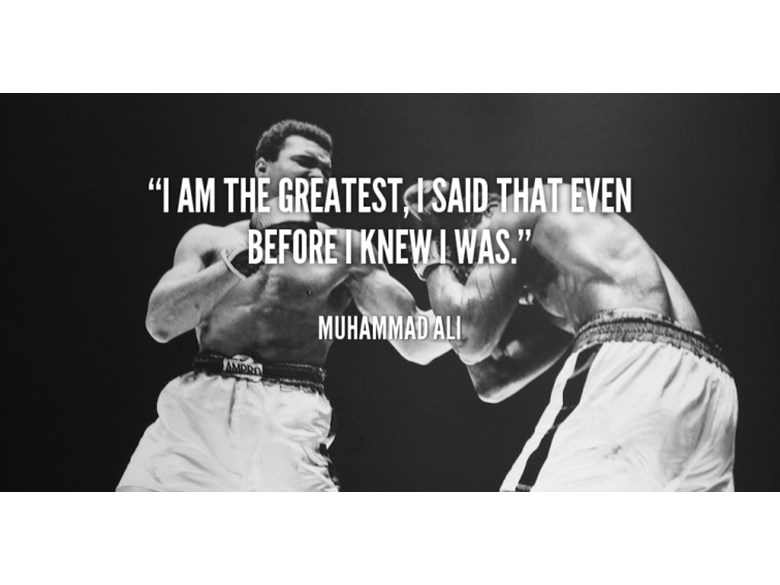 Muhammad Ali I am the greatest, I said that even before I knew I was